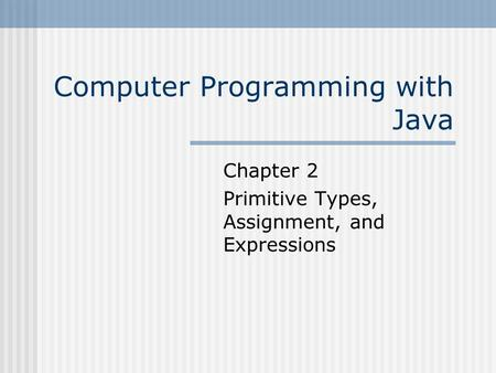 Computer Programming with Java Chapter 2 Primitive Types, Assignment, and Expressions.