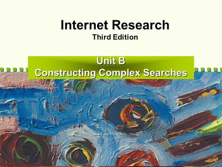 Unit B Constructing Complex Searches Internet Research Third Edition.