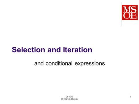 CS-1010 Dr. Mark L. Hornick 1 Selection and Iteration and conditional expressions.