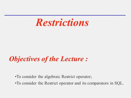 Restrictions Objectives of the Lecture : To consider the algebraic Restrict operator; To consider the Restrict operator and its comparators in SQL.