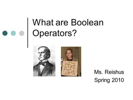 What are Boolean Operators? Ms. Reishus Spring 2010.