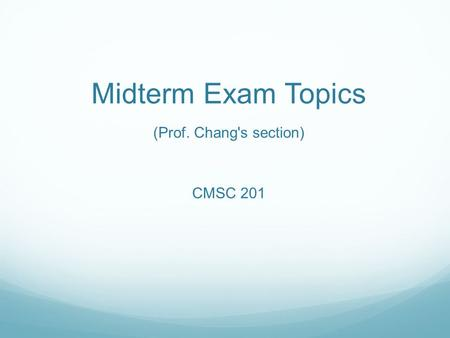 Midterm Exam Topics (Prof. Chang's section) CMSC 201.