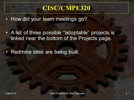 "Fall 2015CISC/CMPE320 - Prof. McLeod1 CISC/CMPE320 How did your team meetings go? A list of three possible ""adoptable"" projects is linked near the bottom."