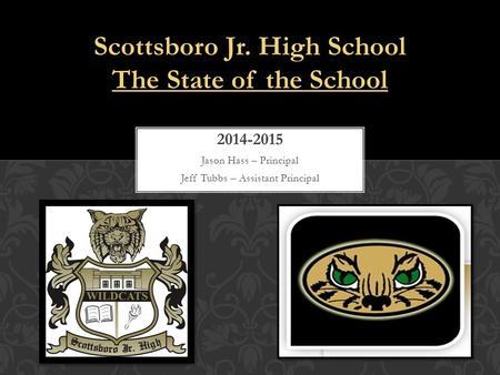 2014-2015 Jason Hass – Principal Jeff Tubbs – Assistant Principal Scottsboro Jr. High School The State of the School.