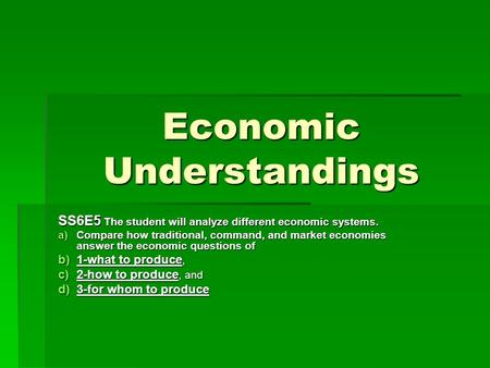 Economic Understandings SS6E5 The student will analyze different economic systems. a)Compare how traditional, command, and market economies answer the.