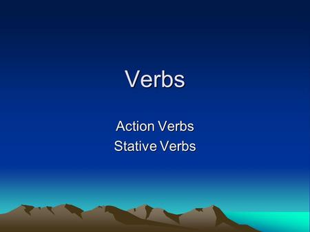 Verbs Action Verbs Stative Verbs. Action Verbs Run => running Talk =>talking.