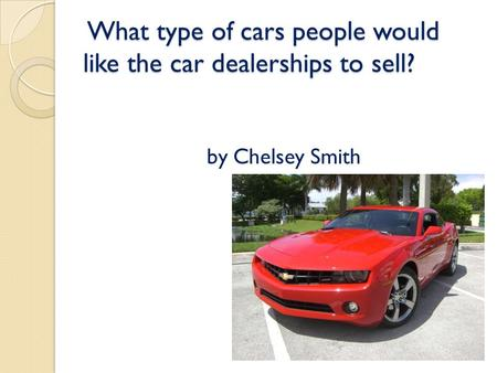 What type of cars people would like the car dealerships to sell? What type of cars people would like the car dealerships to sell? by Chelsey Smith.