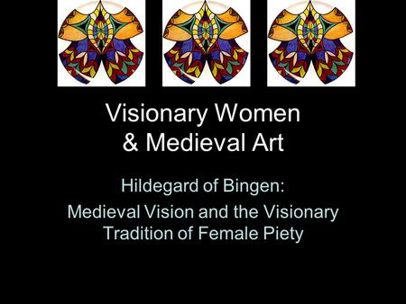 Visionary Women & Medieval Art Hildegard of Bingen: Medieval Vision and the Visionary Tradition of Female Piety.