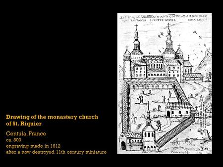 Drawing of the monastery church of St. Riquier Centula, France ca. 800 engraving made in 1612 after a now destroyed 11th century miniature.