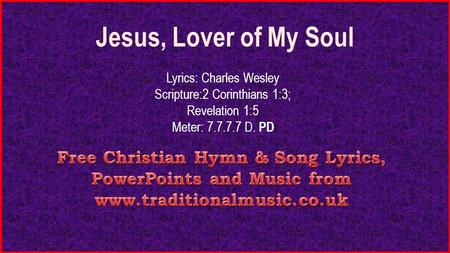 Jesus, Lover of My Soul Lyrics: Charles Wesley Scripture:2 Corinthians 1:3; Revelation 1:5 Meter: 7.7.7.7 D. PD.