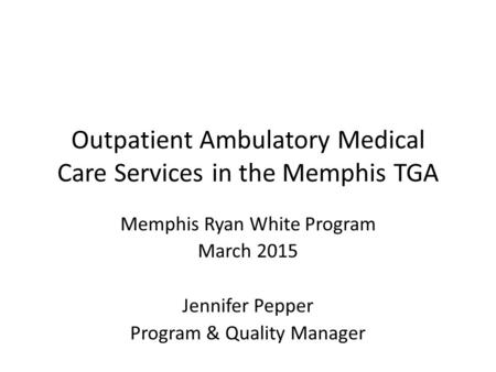 Outpatient Ambulatory Medical Care Services in the Memphis TGA Memphis Ryan White Program March 2015 Jennifer Pepper Program & Quality Manager.