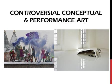 CONTROVERSIAL CONCEPTUAL & PERFORMANCE ART. CONCEPTUAL ART Art that is focused on an idea or concept rather than a material object Purpose is to make.
