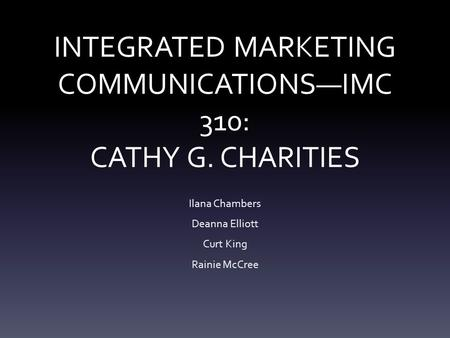 INTEGRATED MARKETING COMMUNICATIONS—IMC 310: CATHY G. CHARITIES Ilana Chambers Deanna Elliott Curt King Rainie McCree.
