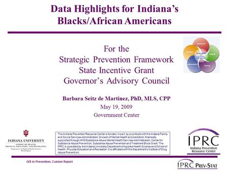 GIS in Prevention, Custom Report For the Strategic Prevention Framework State Incentive Grant Governor's Advisory Council Barbara Seitz de Martinez, PhD,