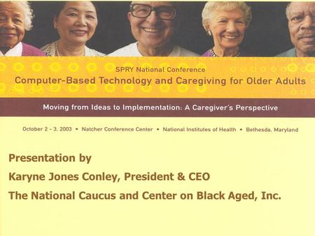 COMPUTER BASED TECHNOLOGY AND CAREGIVING FOR OLDER ADULTS Presentation by Karyne Jones Conley, President & CEO The National Caucus and Center on Black.