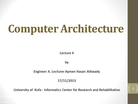 Computer Architecture Lecture 4 by Engineer A. Lecturer Aymen Hasan AlAwady 17/11/2013 University of Kufa - Informatics Center for Research and Rehabilitation.