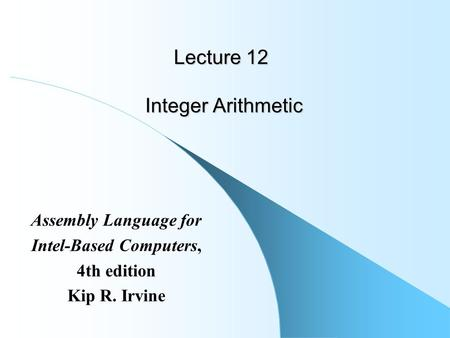 Lecture 12 Integer Arithmetic Assembly Language for Intel-Based Computers, 4th edition Kip R. Irvine.