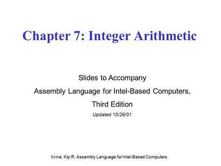 Irvine, Kip R. Assembly Language for Intel-Based Computers. Chapter 7: Integer Arithmetic Slides to Accompany Assembly Language for Intel-Based Computers,