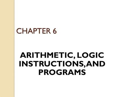 CHAPTER 6 ARITHMETIC, LOGIC INSTRUCTIONS, AND PROGRAMS.