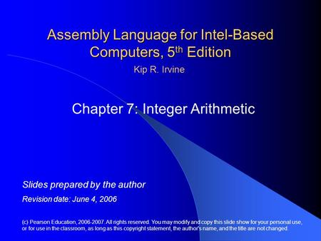 Assembly Language for Intel-Based Computers, 5 th Edition Chapter 7: Integer Arithmetic (c) Pearson Education, 2006-2007. All rights reserved. You may.