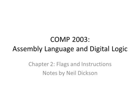 COMP 2003: Assembly Language and Digital Logic Chapter 2: Flags and Instructions Notes by Neil Dickson.