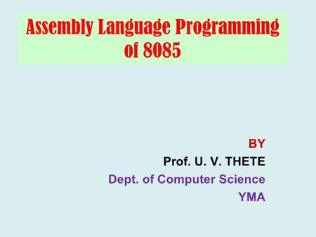 Assembly Language Programming of 8085 BY Prof. U. V. THETE Dept. of Computer Science YMA.