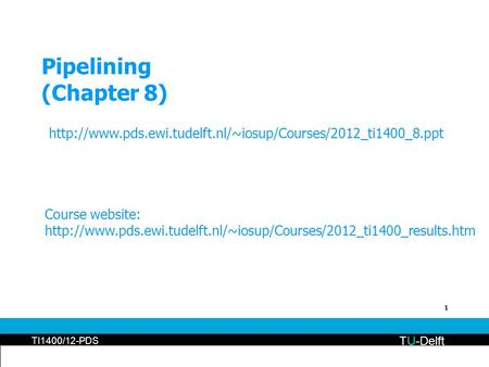 1 Pipelining (Chapter 8) TU-Delft TI1400/12-PDS  Course website: