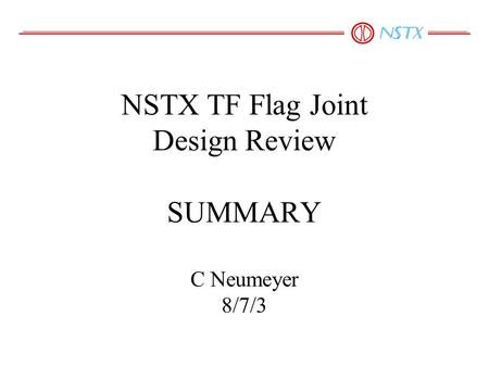 NSTX TF Flag Joint Design Review SUMMARY C Neumeyer 8/7/3.