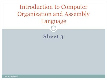 Sheet 3 Introduction to Computer Organization and Assembly Language By: Nora Alaqeel.