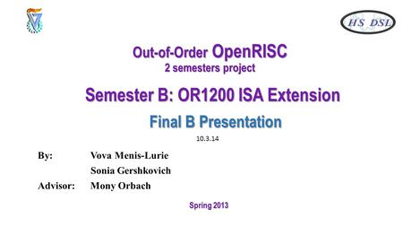 Out-of-Order OpenRISC 2 semesters project Semester B: OR1200 ISA Extension Final B Presentation By: Vova Menis-Lurie Sonia Gershkovich Advisor: Mony Orbach.