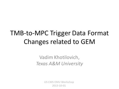 TMB-to-MPC Trigger Data Format Changes related to GEM US CMS EMU Workshop 2013-10-01 Vadim Khotilovich, Texas A&M University.