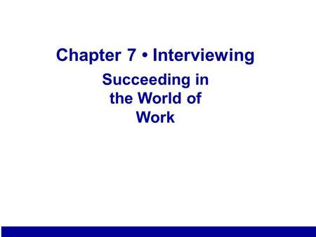 Chapter 7 Interviewing Succeeding in the World of Work 7.1.