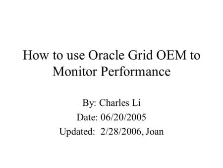 How to use Oracle Grid OEM to Monitor Performance By: Charles Li Date: 06/20/2005 Updated: 2/28/2006, Joan.