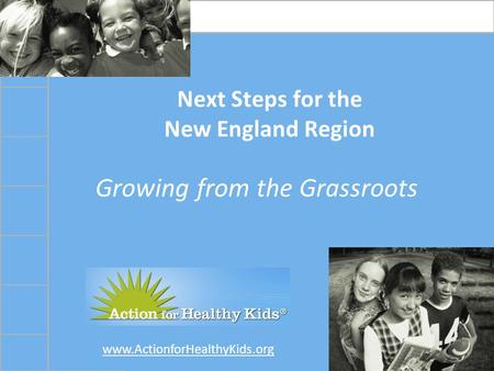 Www.ActionforHealthyKids.org Next Steps for the New England Region Growing from the Grassroots.