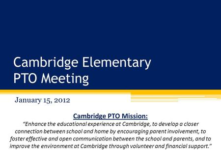 "Cambridge Elementary PTO Meeting January 15, 2012 Cambridge PTO Mission: ""Enhance the educational experience at Cambridge, to develop a closer connection."