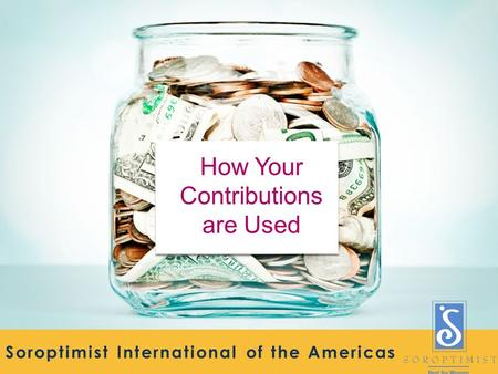 Soroptimist International of the Americas How Your Contributions are Used.