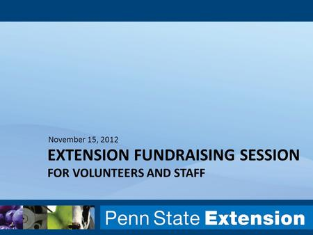 EXTENSION FUNDRAISING SESSION FOR VOLUNTEERS AND STAFF November 15, 2012.