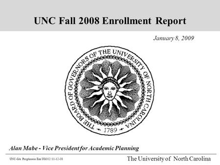 The University of North Carolina January 8, 2009 Alan Mabe - Vice President for Academic Planning UNC-GA ProgAssess/Enr.UG002/11-12-08 UNC Fall 2008 Enrollment.