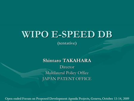 WIPO E-SPEED DB (tentative) Shintaro TAKAHARA Director Multilateral Policy Office JAPAN PATENT OFFICE Open-ended Forum on Proposed Development Agenda Projects,