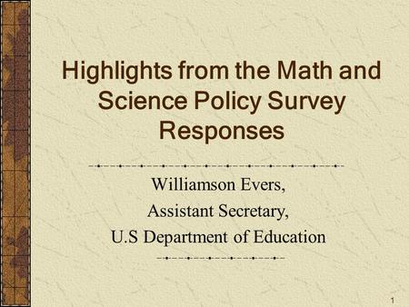 1 Highlights from the Math and Science Policy Survey Responses Williamson Evers, Assistant Secretary, U.S Department of Education.