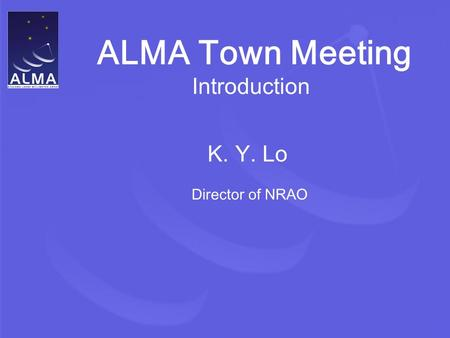 ALMA Town Meeting Introduction K. Y. Lo Director of NRAO.