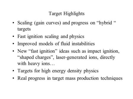 "Target Highlights Scaling (gain curves) and progress on ""hybrid "" targets Fast ignition scaling and physics Improved models of fluid instabilities New."
