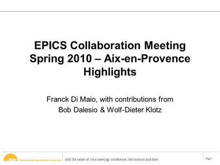 Add the name of your meeting/conference, the location and date Page 1 EPICS Collaboration Meeting Spring 2010 – Aix-en-Provence Highlights Franck Di Maio,