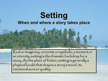 Setting When and where a story takes place Real or imaginary, concrete or symbolic, a moment or an eternity, setting is the dramatic backdrop for a story.