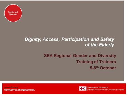 Www.ifrc.org Saving lives, changing minds. Gender and Diversity Dignity, Access, Participation and Safety of the Elderly SEA Regional Gender and Diversity.