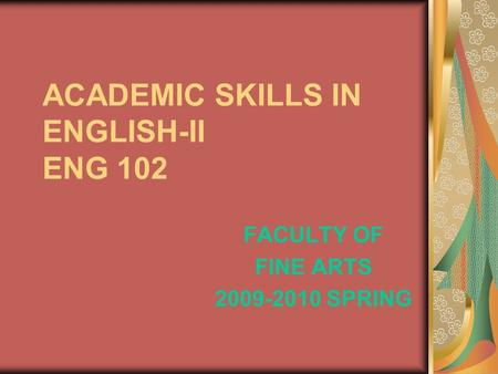 ACADEMIC SKILLS IN ENGLISH-II ENG 102 FACULTY OF FINE ARTS 2009-2010 SPRING.