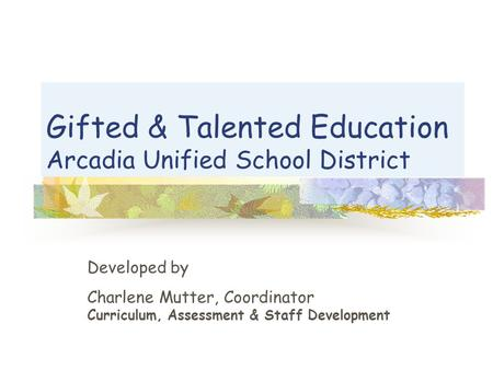 Gifted & Talented Education Arcadia Unified School District Developed by Charlene Mutter, Coordinator Curriculum, Assessment & Staff Development.