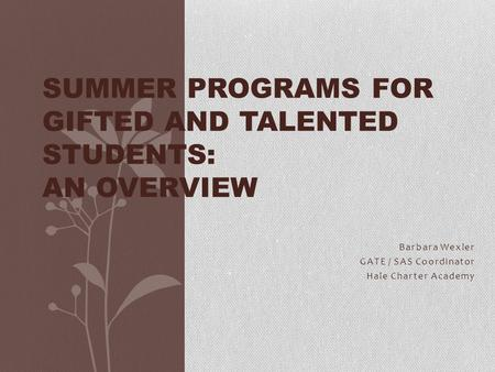 Barbara Wexler GATE / SAS Coordinator Hale Charter Academy SUMMER PROGRAMS <strong>FOR</strong> GIFTED AND TALENTED STUDENTS: AN OVERVIEW.