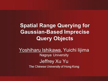 Spatial Range Querying for Gaussian-Based Imprecise Query Objects Yoshiharu Ishikawa, Yuichi Iijima Nagoya University Jeffrey Xu Yu The Chinese University.