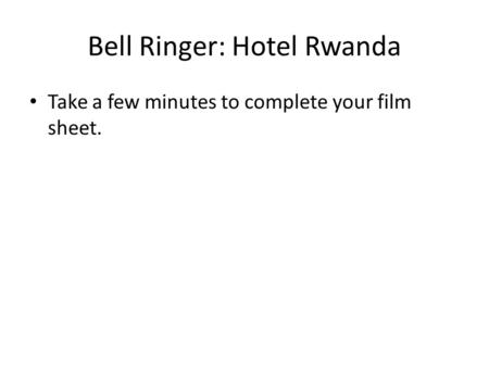 Bell Ringer: Hotel Rwanda Take a few minutes to complete your film sheet.